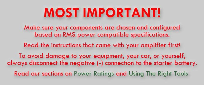 MOST IMPORTANT: Make sure your components are chosen and configured based on RMS power compatible specifications. Read the instructions that came with your amplifier first! To avoid damage to your equipment, your car, or yourself, always disconnect the negative (-) connection to the starter battery.
